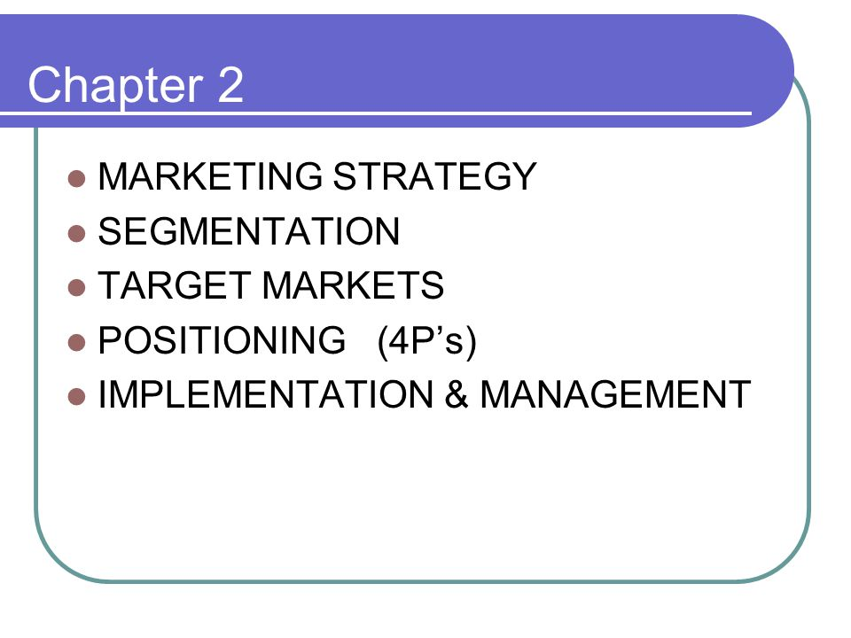 Chapter 2 MARKETING STRATEGY SEGMENTATION TARGET MARKETS POSITIONING (4Ps) IMPLEMENTATION & MANAGEMENT