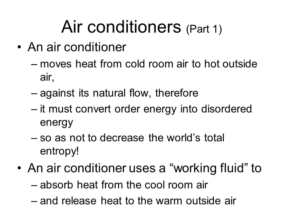 Air conditioners (Part 1) An air conditioner –moves heat from cold room air to hot outside air, –against its natural flow, therefore –it must convert
