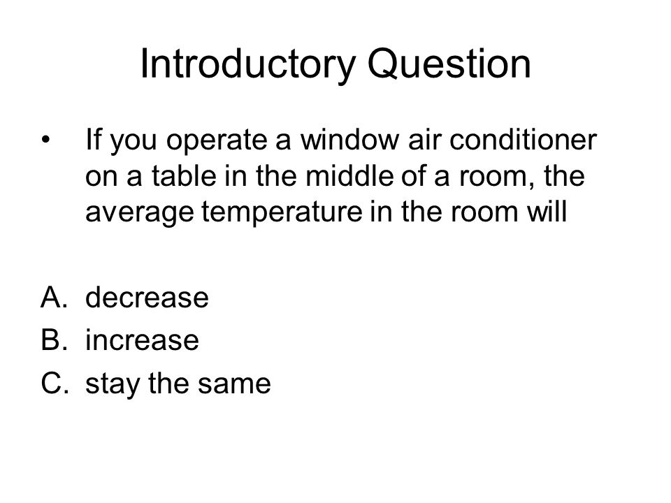 Introductory Question If you operate a window air conditioner on a table in the middle of a room, the average temperature in the room will A.decrease