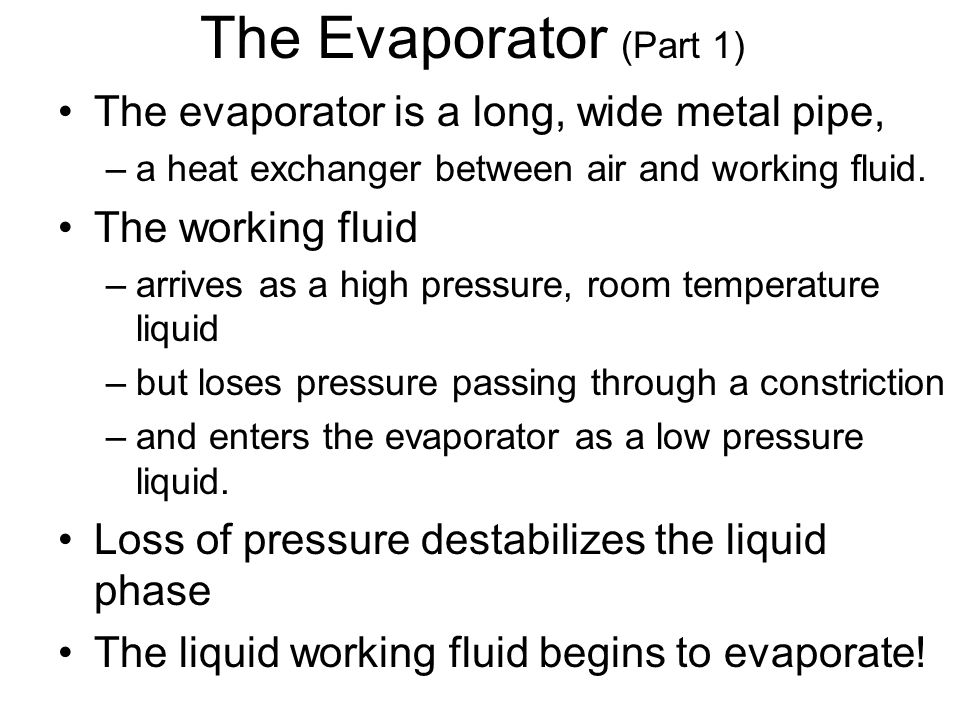 The Evaporator (Part 1) The evaporator is a long, wide metal pipe, –a heat exchanger between air and working fluid. The working fluid –arrives as a hi