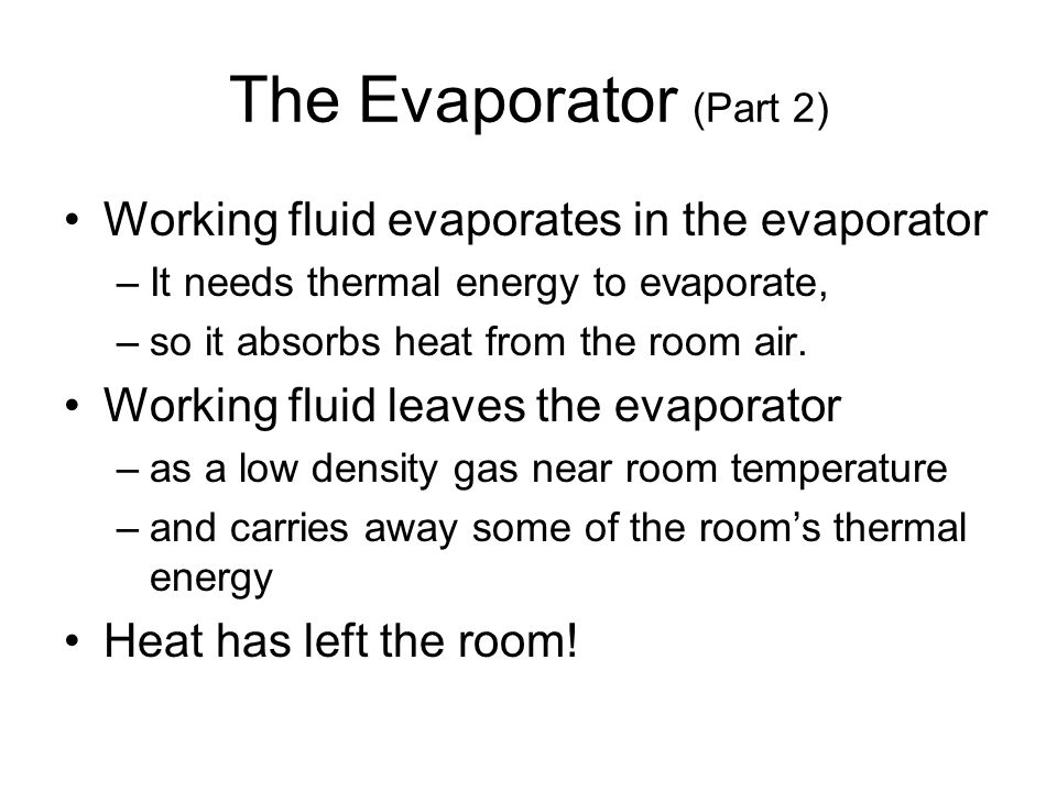 The Evaporator (Part 2) Working fluid evaporates in the evaporator –It needs thermal energy to evaporate, –so it absorbs heat from the room air. Worki
