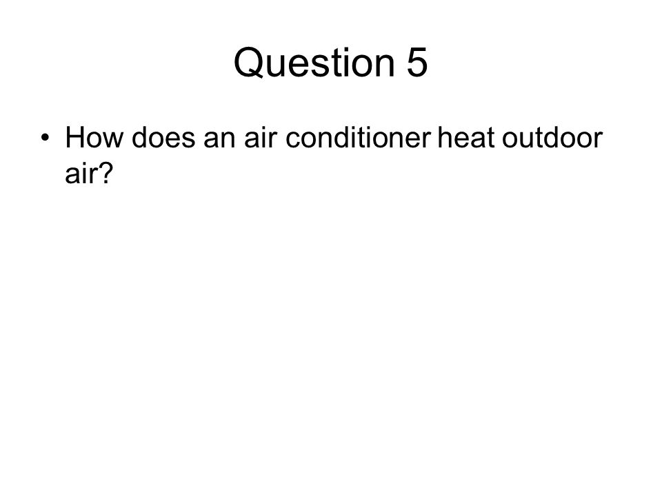 Question 5 How does an air conditioner heat outdoor air?