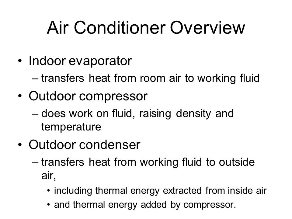Air Conditioner Overview Indoor evaporator –transfers heat from room air to working fluid Outdoor compressor –does work on fluid, raising density and