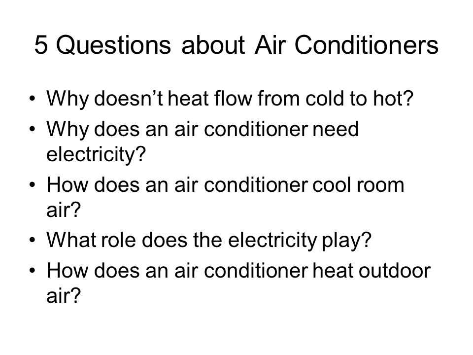 5 Questions about Air Conditioners Why doesnt heat flow from cold to hot? Why does an air conditioner need electricity? How does an air conditioner co
