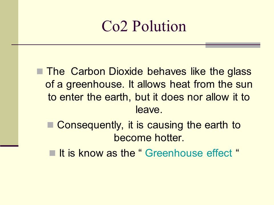 Co2 Polution The Carbon Dioxide behaves like the glass of a greenhouse. It allows heat from the sun to enter the earth, but it does nor allow it to le