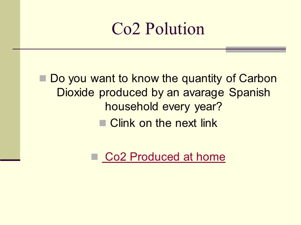 Co2 Polution Do you want to know the quantity of Carbon Dioxide produced by an avarage Spanish household every year? Clink on the next link Co2 Produc