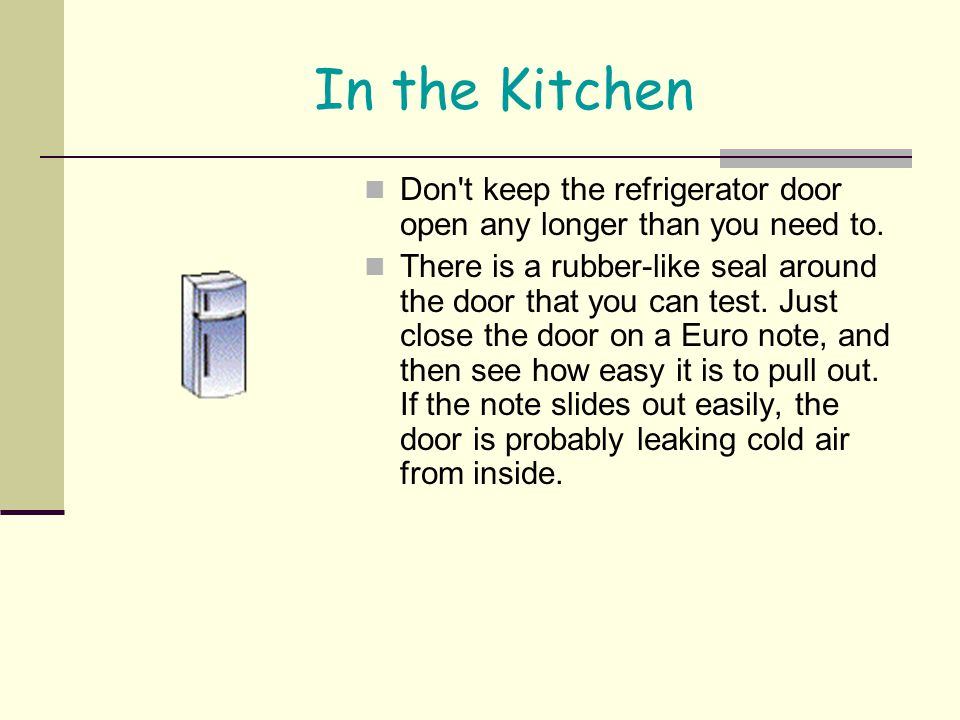 In the Kitchen Don't keep the refrigerator door open any longer than you need to. There is a rubber-like seal around the door that you can test. Just