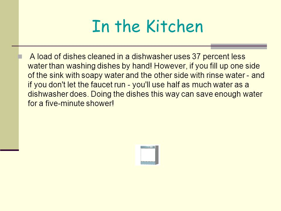 In the Kitchen A load of dishes cleaned in a dishwasher uses 37 percent less water than washing dishes by hand! However, if you fill up one side of th