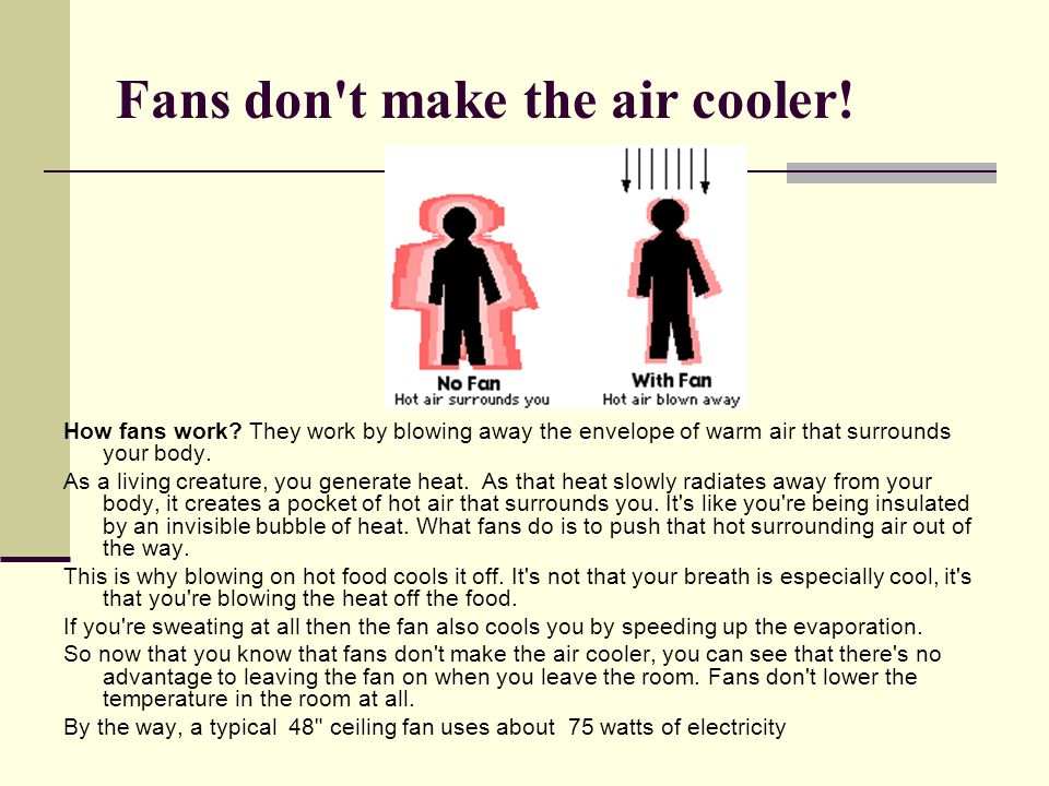 Fans don't make the air cooler! How fans work? They work by blowing away the envelope of warm air that surrounds your body. As a living creature, you