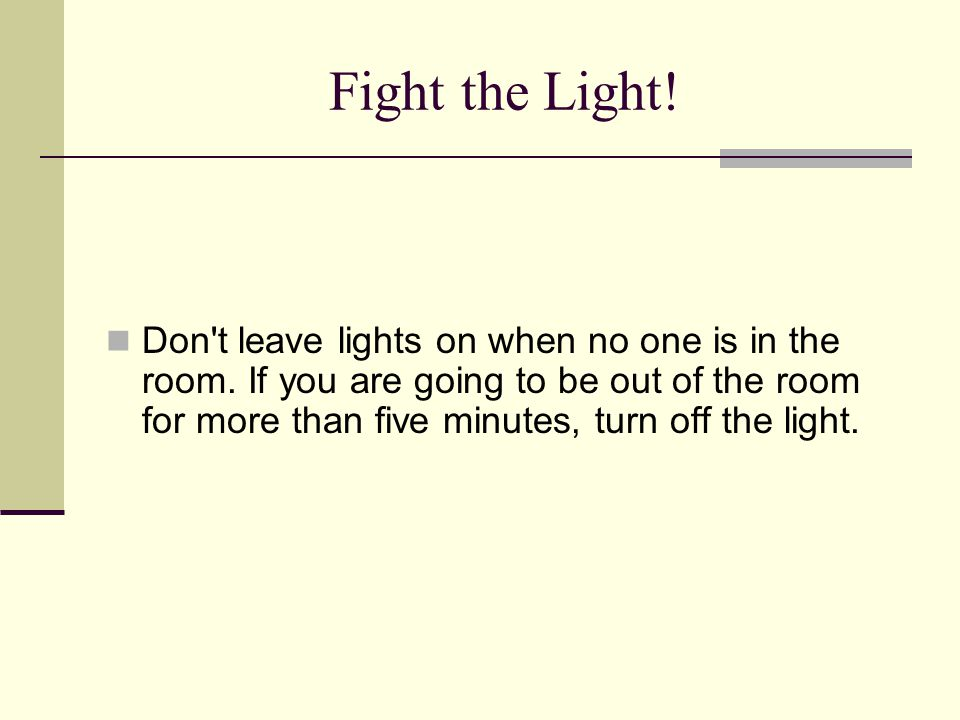 Fight the Light! Don't leave lights on when no one is in the room. If you are going to be out of the room for more than five minutes, turn off the lig