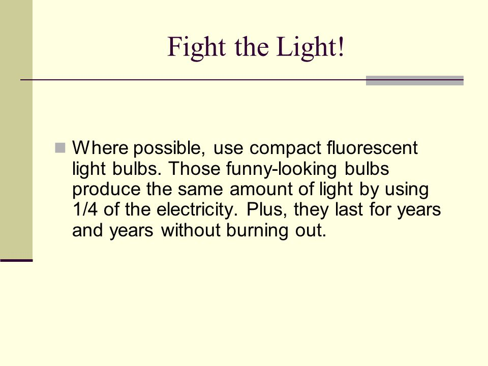Fight the Light! Where possible, use compact fluorescent light bulbs. Those funny-looking bulbs produce the same amount of light by using 1/4 of the e