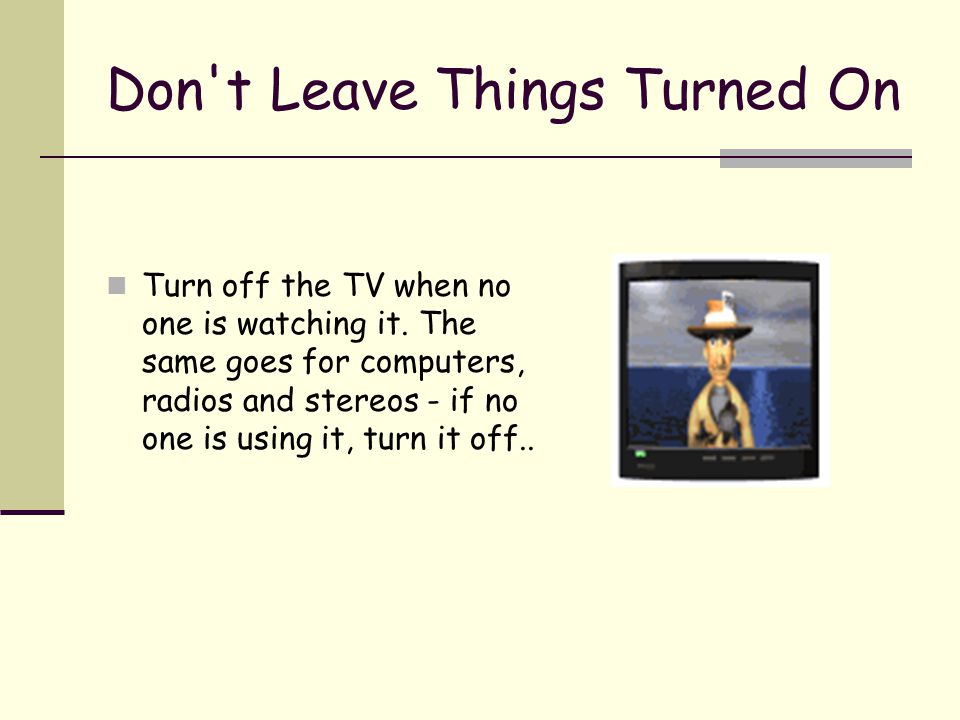 Don't Leave Things Turned On Turn off the TV when no one is watching it. The same goes for computers, radios and stereos - if no one is using it, turn
