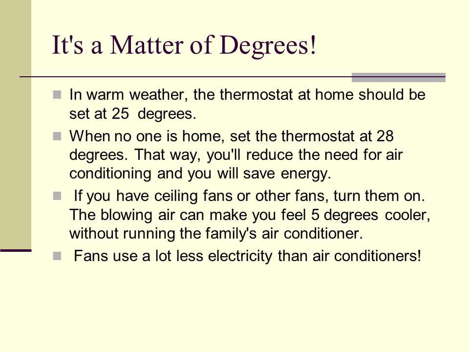 It's a Matter of Degrees! In warm weather, the thermostat at home should be set at 25 degrees. When no one is home, set the thermostat at 28 degrees.
