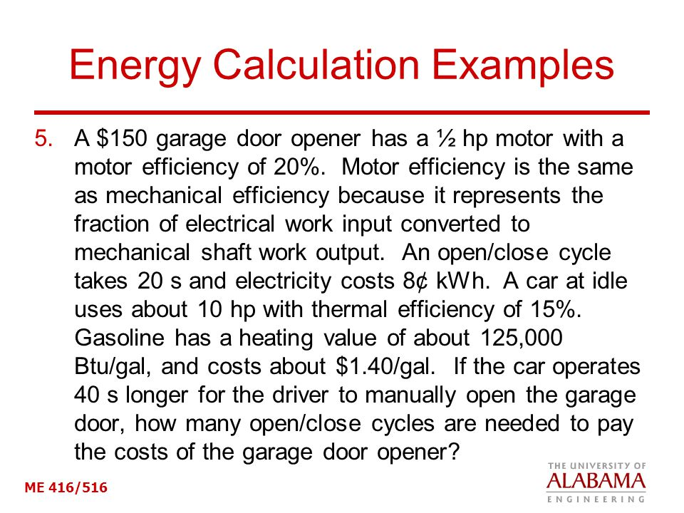 ME 416/516 Energy Calculation Examples 5.A $150 garage door opener has a ½ hp motor with a motor efficiency of 20%. Motor efficiency is the same as me