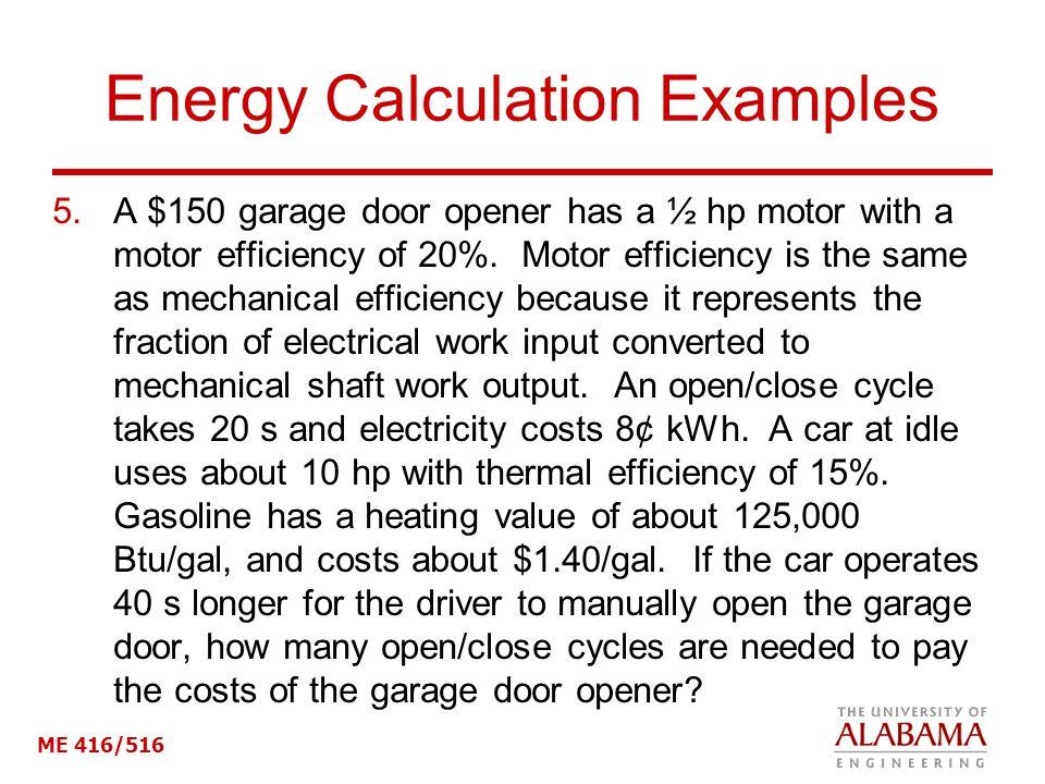 ME 416/516 Energy Calculation Examples 5.A $150 garage door opener has a ½ hp motor with a motor efficiency of 20%.