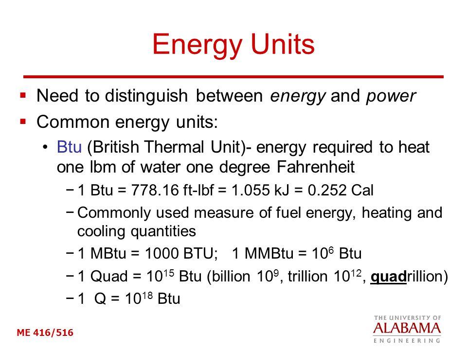 ME 416/516 Energy Units Need to distinguish between energy and power Common energy units: Btu (British Thermal Unit)- energy required to heat one lbm of water one degree Fahrenheit 1 Btu = 778.16 ft-lbf = 1.055 kJ = 0.252 Cal Commonly used measure of fuel energy, heating and cooling quantities 1 MBtu = 1000 BTU; 1 MMBtu = 10 6 Btu 1 Quad = 10 15 Btu (billion 10 9, trillion 10 12, quadrillion) 1 Q = 10 18 Btu