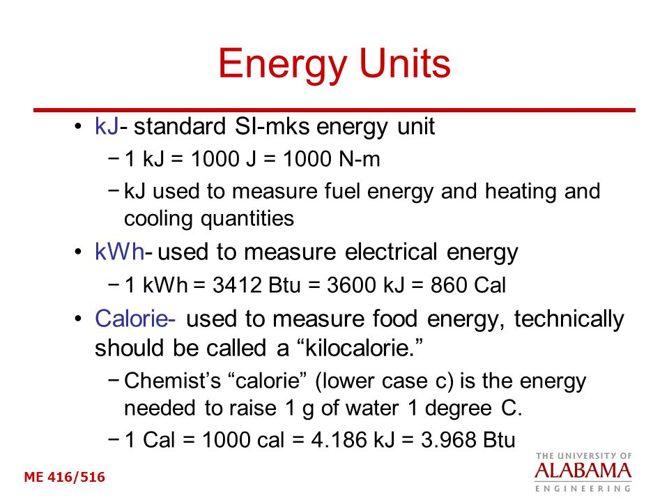 ME 416/516 Energy Units kJ- standard SI-mks energy unit 1 kJ = 1000 J = 1000 N-m kJ used to measure fuel energy and heating and cooling quantities kWh- used to measure electrical energy 1 kWh = 3412 Btu = 3600 kJ = 860 Cal Calorie- used to measure food energy, technically should be called a kilocalorie.