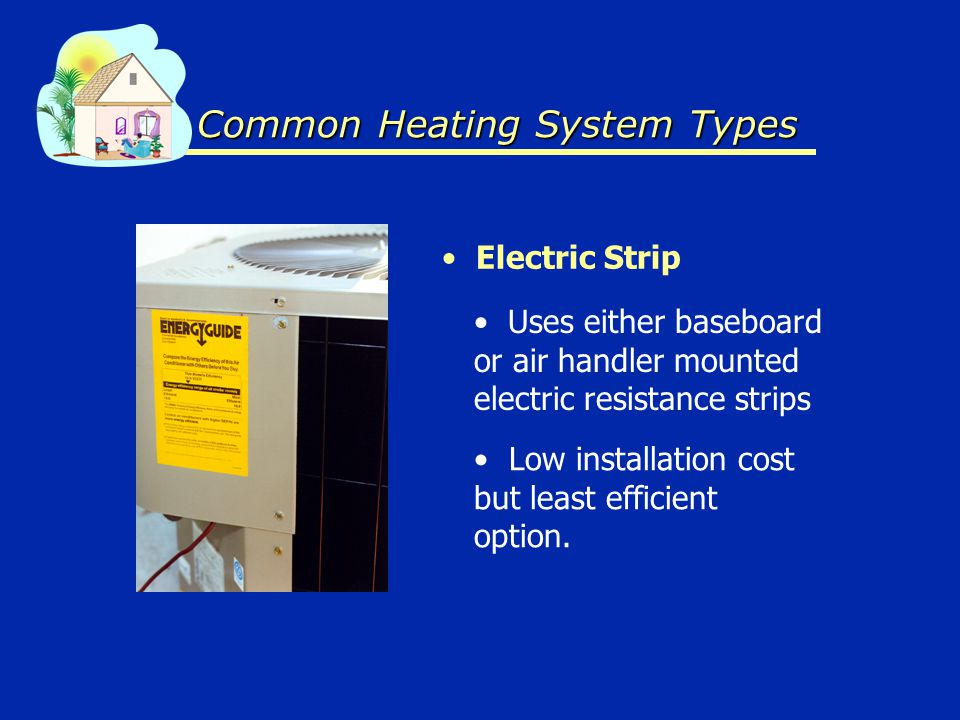 Common Heating System Types Electric Strip Uses either baseboard or air handler mounted electric resistance strips Low installation cost but least efficient option.