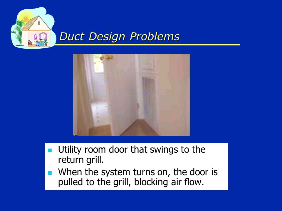Utility room door that swings to the return grill. When the system turns on, the door is pulled to the grill, blocking air flow. Duct Design Problems