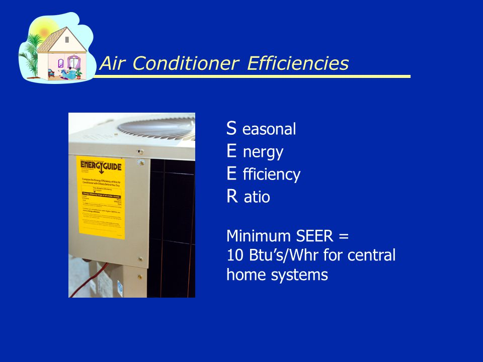 S easonal E nergy E fficiency R atio Air Conditioner Efficiencies Minimum SEER = 10 Btus/Whr for central home systems