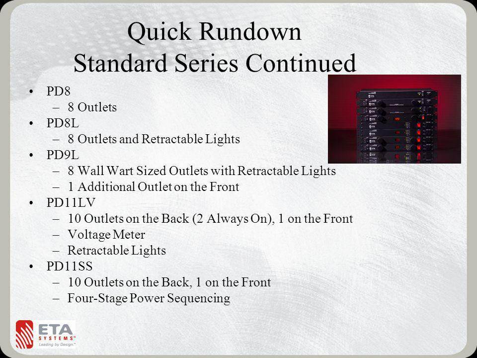 Quick Rundown Standard Series Continued PD8 –8 Outlets PD8L –8 Outlets and Retractable Lights PD9L –8 Wall Wart Sized Outlets with Retractable Lights –1 Additional Outlet on the Front PD11LV –10 Outlets on the Back (2 Always On), 1 on the Front –Voltage Meter –Retractable Lights PD11SS –10 Outlets on the Back, 1 on the Front –Four-Stage Power Sequencing