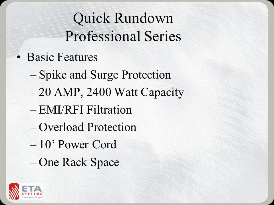 Quick Rundown Professional Series Basic Features –Spike and Surge Protection –20 AMP, 2400 Watt Capacity –EMI/RFI Filtration –Overload Protection –10 Power Cord –One Rack Space