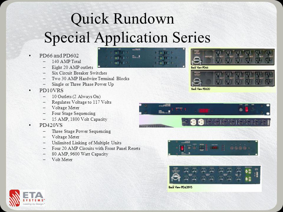 Quick Rundown Special Application Series PD66 and PD602 –140 AMP Total –Eight 20 AMP outlets –Six Circuit Breaker Switches –Two 30 AMP Hardwire Terminal Blocks –Single or Three Phase Power Up PD10VRS –10 Outlets (2 Always On) –Regulates Voltage to 117 Volts –Voltage Meter –Four Stage Sequencing –15 AMP, 1800 Volt Capacity PD420VS –Three Stage Power Sequencing –Voltage Meter –Unlimited Linking of Multiple Units –Four 20 AMP Circuits with Front Panel Resets –80 AMP, 9600 Watt Capacity –Volt Meter