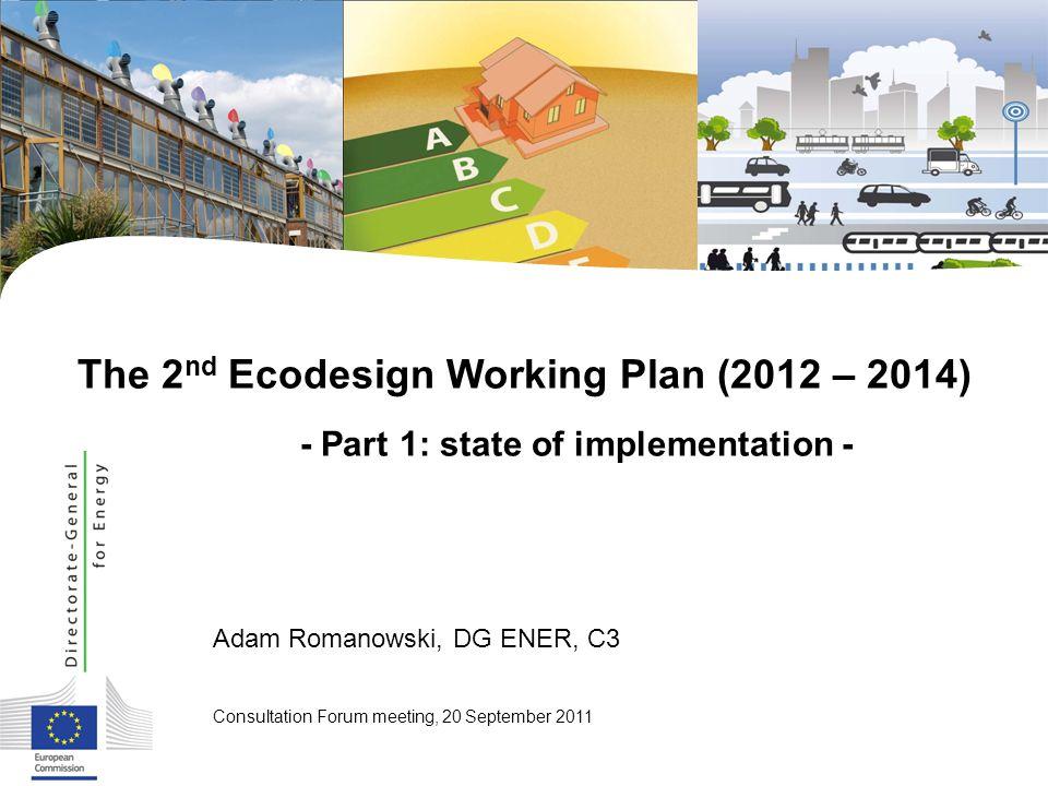 Adam Romanowski, DG ENER, C3 Consultation Forum meeting, 20 September 2011 The 2 nd Ecodesign Working Plan (2012 – 2014) - Part 1: state of implementa