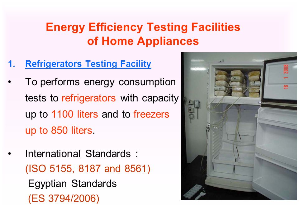 Energy Efficiency Testing Facilities of Home Appliances 1.Refrigerators Testing Facility To performs energy consumption tests to refrigerators with capacity up to 1100 liters and to freezers up to 850 liters.