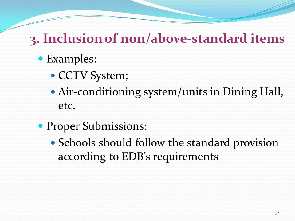 3. Inclusion of non/above-standard items Examples: CCTV System; Air-conditioning system/units in Dining Hall, etc. Proper Submissions: Schools should
