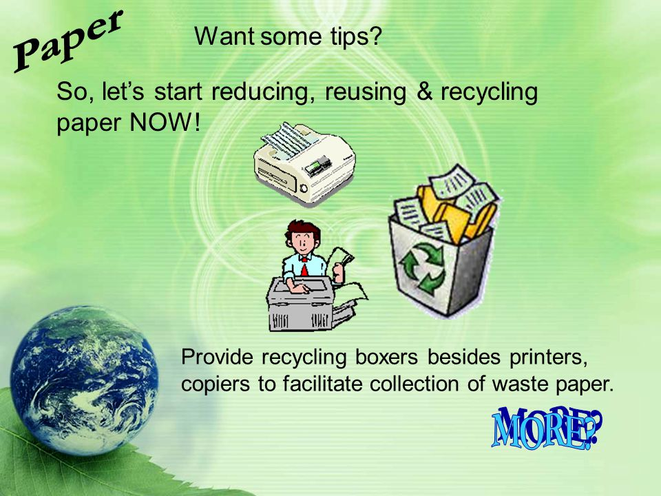 So, lets start reducing, reusing & recycling paper NOW! Want some tips? Provide recycling boxers besides printers, copiers to facilitate collection of
