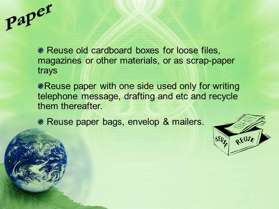 Reuse old cardboard boxes for loose files, magazines or other materials, or as scrap-paper trays Reuse paper with one side used only for writing telep