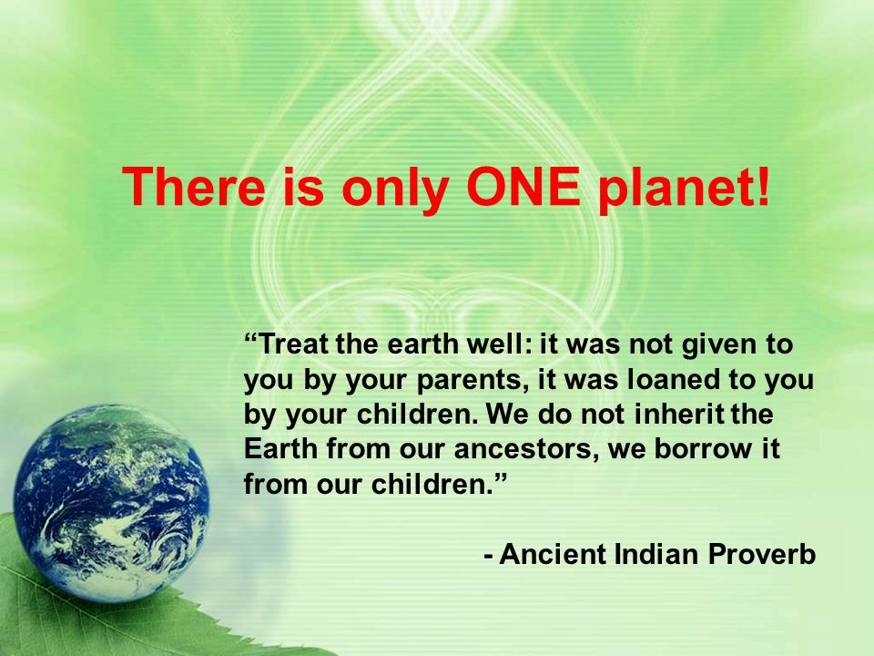 There is only ONE planet! Treat the earth well: it was not given to you by your parents, it was loaned to you by your children. We do not inherit the