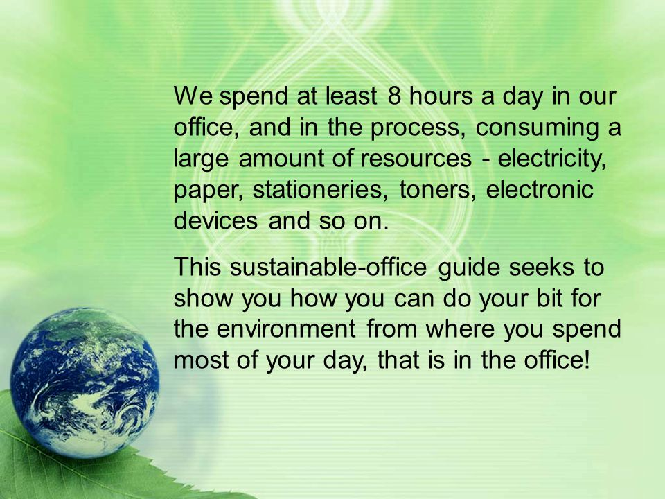 We spend at least 8 hours a day in our office, and in the process, consuming a large amount of resources - electricity, paper, stationeries, toners, e