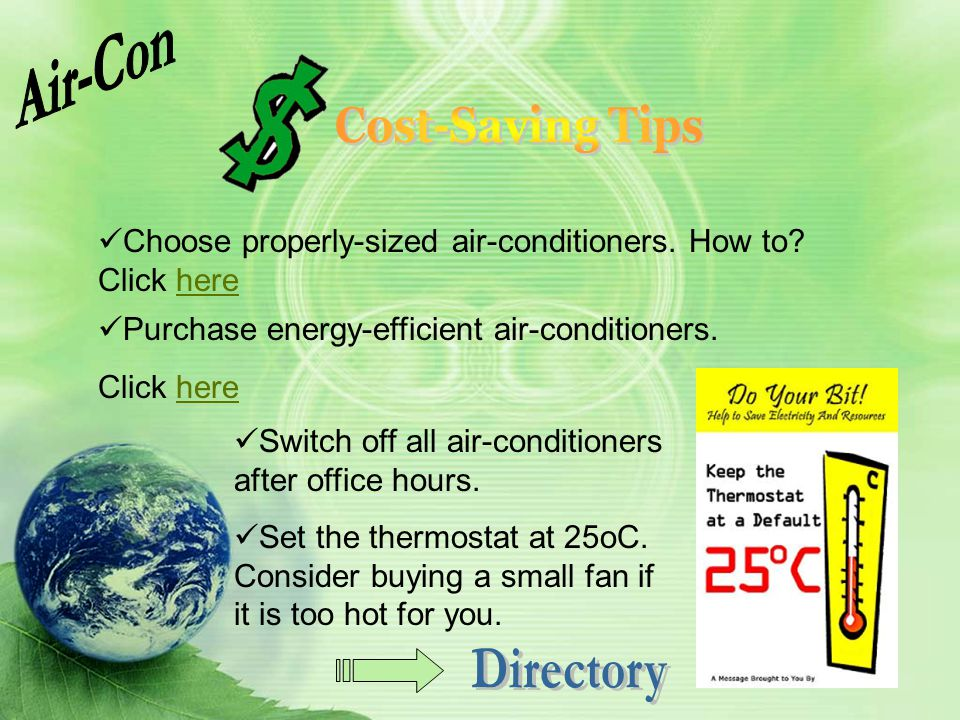 Choose properly-sized air-conditioners. How to? Click herehere Switch off all air-conditioners after office hours. Set the thermostat at 25oC. Conside