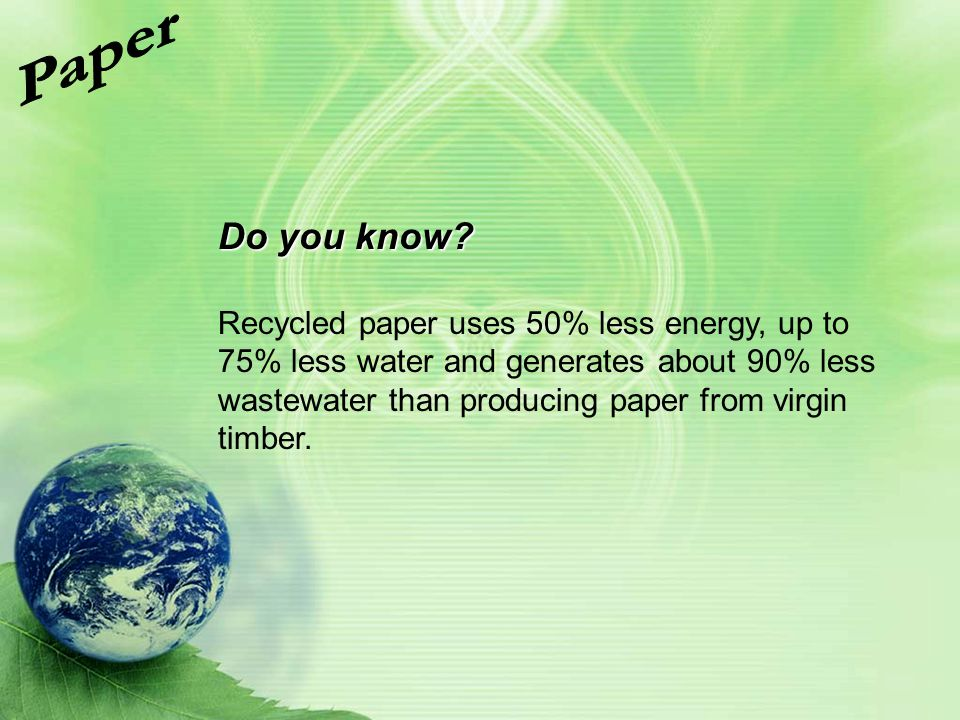 Do you know? Recycled paper uses 50% less energy, up to 75% less water and generates about 90% less wastewater than producing paper from virgin timber