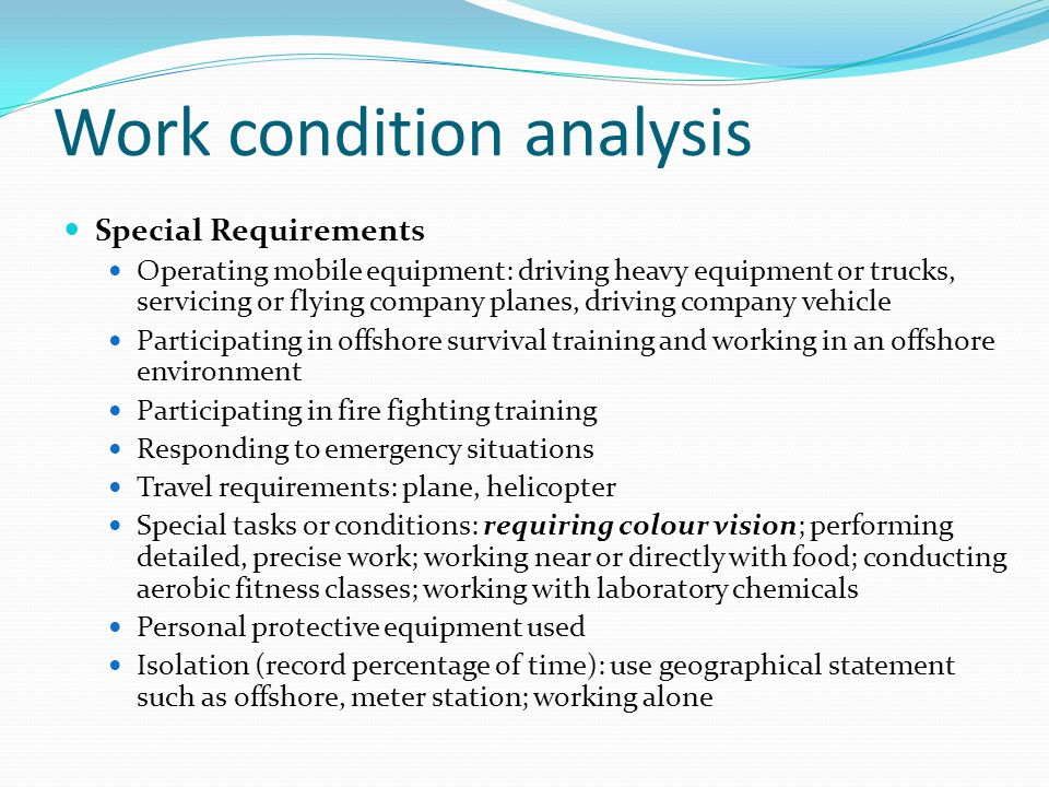 Work condition analysis Special Requirements Operating mobile equipment: driving heavy equipment or trucks, servicing or flying company planes, driving company vehicle Participating in offshore survival training and working in an offshore environment Participating in fire fighting training Responding to emergency situations Travel requirements: plane, helicopter Special tasks or conditions: requiring colour vision; performing detailed, precise work; working near or directly with food; conducting aerobic fitness classes; working with laboratory chemicals Personal protective equipment used Isolation (record percentage of time): use geographical statement such as offshore, meter station; working alone