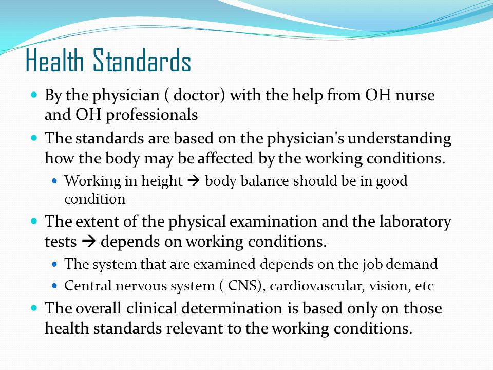 Health Standards By the physician ( doctor) with the help from OH nurse and OH professionals The standards are based on the physician s understanding how the body may be affected by the working conditions.