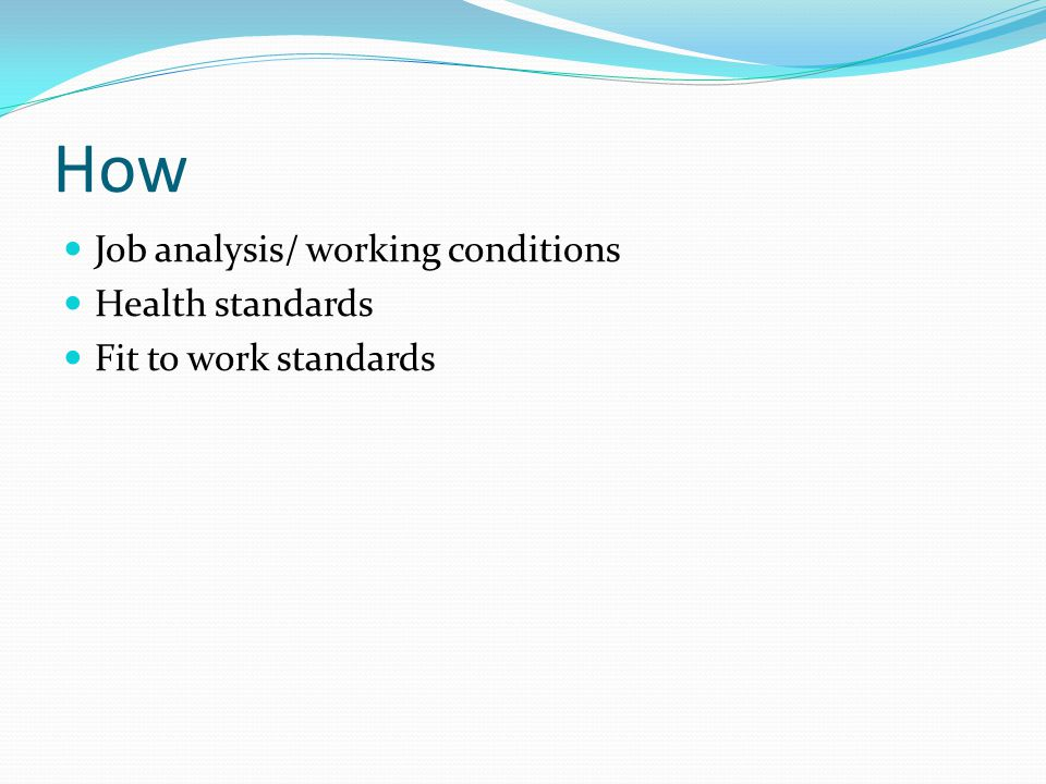 How Job analysis/ working conditions Health standards Fit to work standards