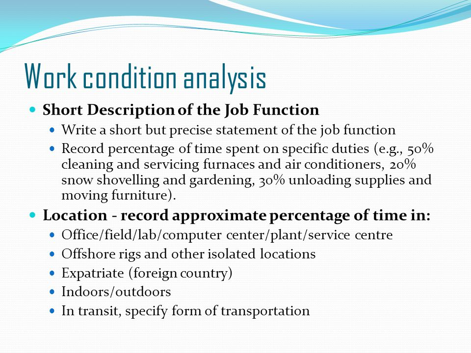 Work condition analysis Short Description of the Job Function Write a short but precise statement of the job function Record percentage of time spent on specific duties (e.g., 50% cleaning and servicing furnaces and air conditioners, 20% snow shovelling and gardening, 30% unloading supplies and moving furniture).
