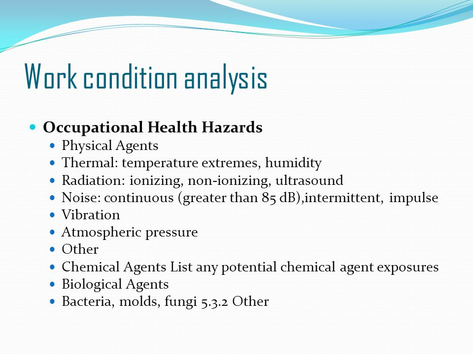 Work condition analysis Occupational Health Hazards Physical Agents Thermal: temperature extremes, humidity Radiation: ionizing, non-ionizing, ultrasound Noise: continuous (greater than 85 dB),intermittent, impulse Vibration Atmospheric pressure Other Chemical Agents List any potential chemical agent exposures Biological Agents Bacteria, molds, fungi 5.3.2 Other