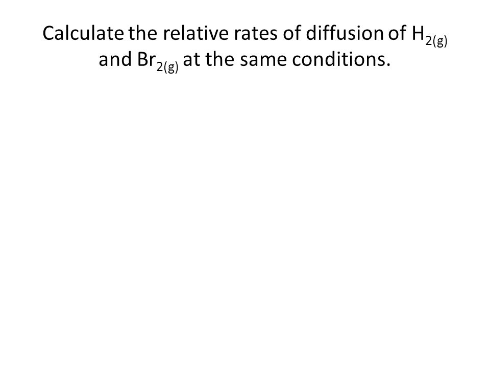 Calculate the relative rates of diffusion of H 2(g) and Br 2(g) at the same conditions.