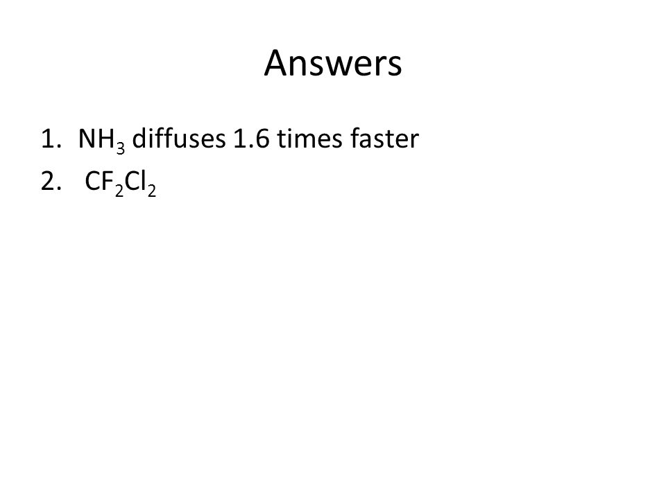 Answers 1.NH 3 diffuses 1.6 times faster 2. CF 2 Cl 2