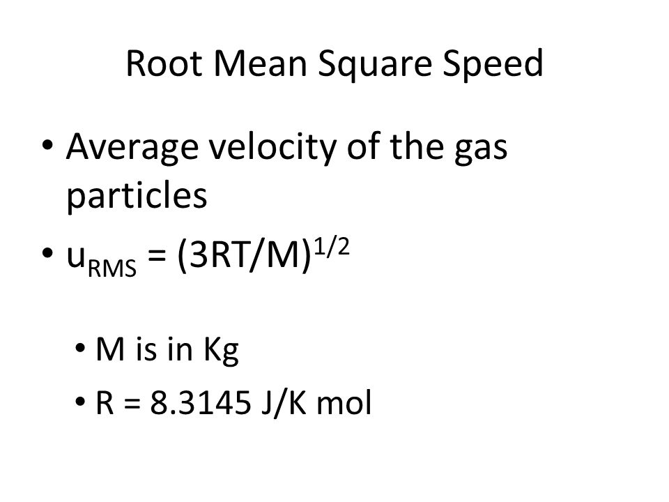 Root Mean Square Speed Average velocity of the gas particles u RMS = (3RT/M) 1/2 M is in Kg R = 8.3145 J/K mol