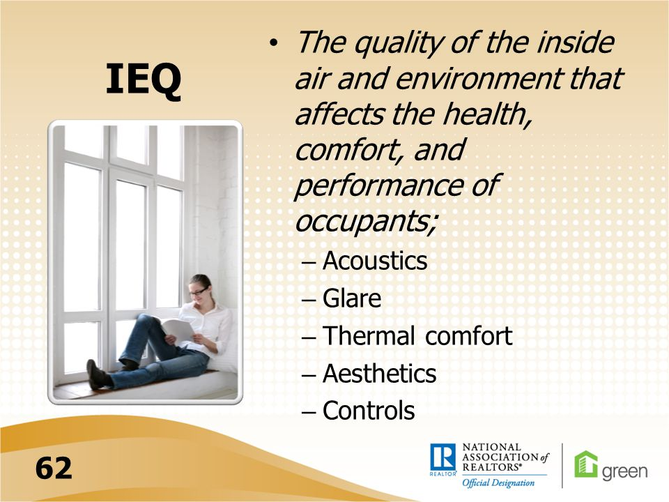 IEQ The quality of the inside air and environment that affects the health, comfort, and performance of occupants; – Acoustics – Glare – Thermal comfor