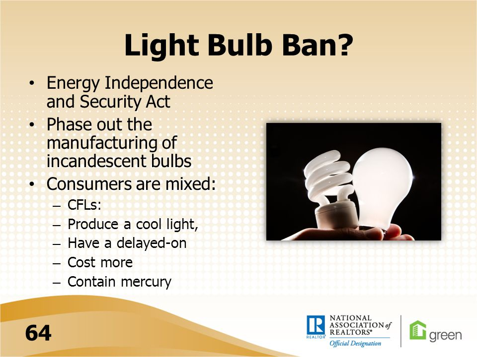 Light Bulb Ban? Energy Independence and Security Act Phase out the manufacturing of incandescent bulbs Consumers are mixed: – CFLs: – Produce a cool l
