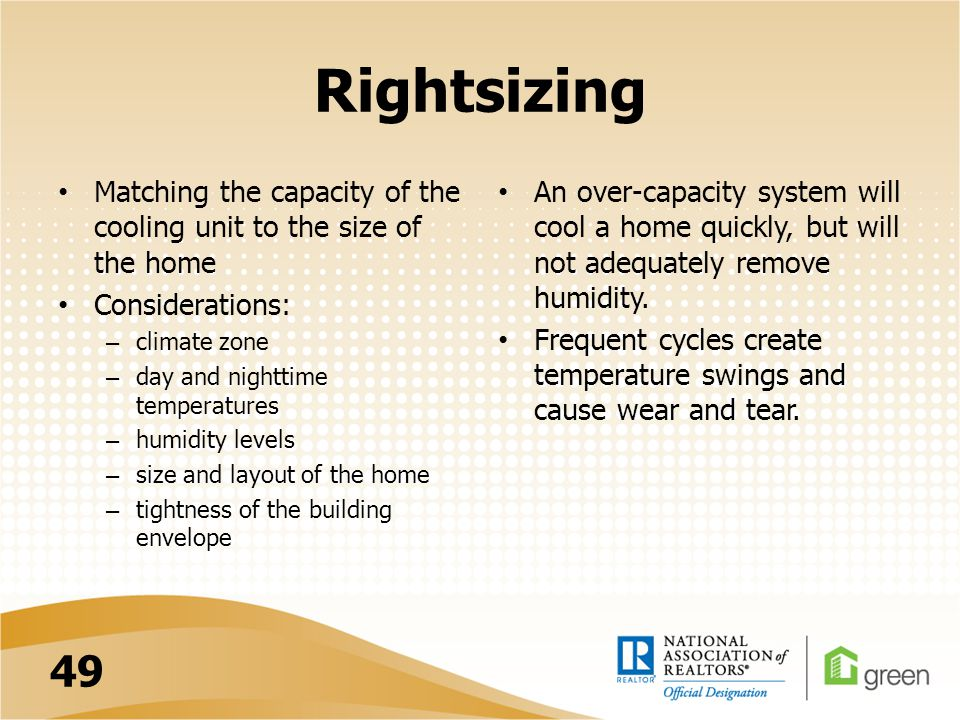 Rightsizing Matching the capacity of the cooling unit to the size of the home Considerations: – climate zone – day and nighttime temperatures – humidi
