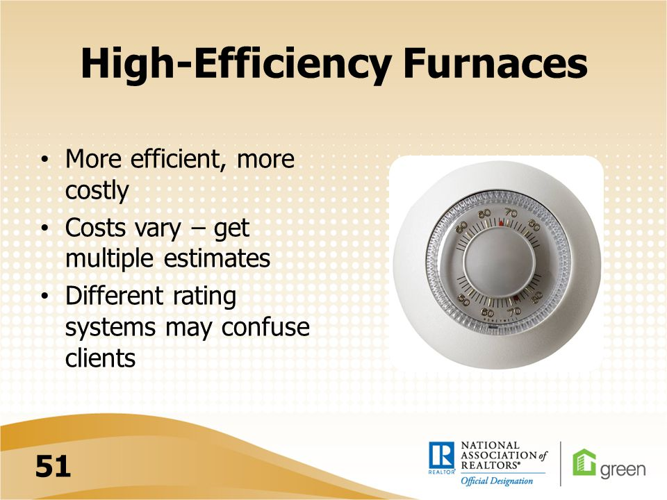 High-Efficiency Furnaces More efficient, more costly Costs vary – get multiple estimates Different rating systems may confuse clients 51