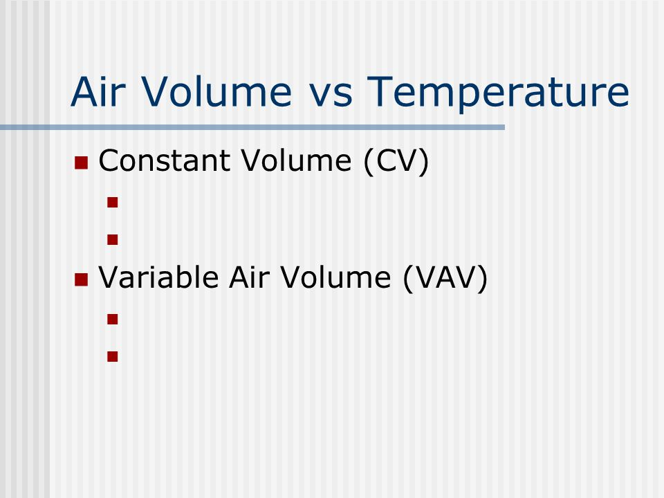 Air Volume vs Temperature Constant Volume (CV) Variable Air Volume (VAV)