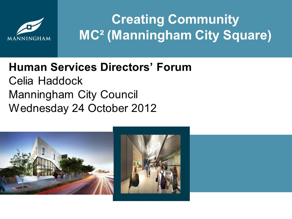 Creating Community MC² (Manningham City Square) Human Services Directors Forum Celia Haddock Manningham City Council Wednesday 24 October 2012